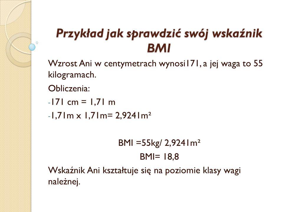 Przykład jak sprawdzić swój wskaźnik BMI Wzrost Ani w centymetrach wynosi171, a jej waga to 55 kilogramach. Obliczenia: - 171 cm = 1,71 m - 1,71m x 1,