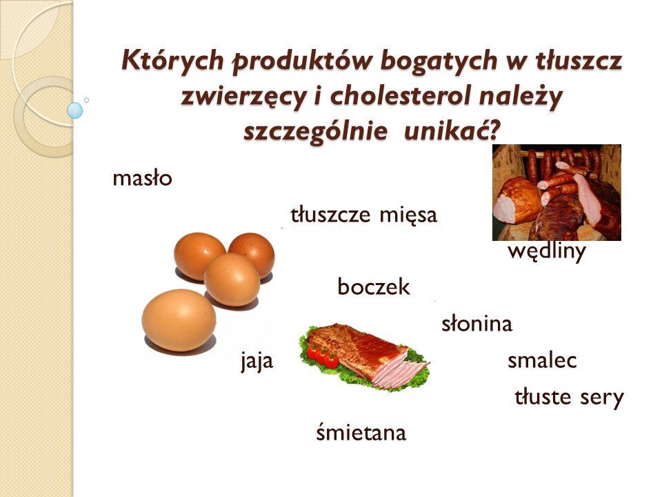 Których produktów bogatych w tłuszcz zwierzęcy i cholesterol należy szczególnie unikać? masło tłuszcze mięsa wędliny boczek słonina jajasmalec tłuste