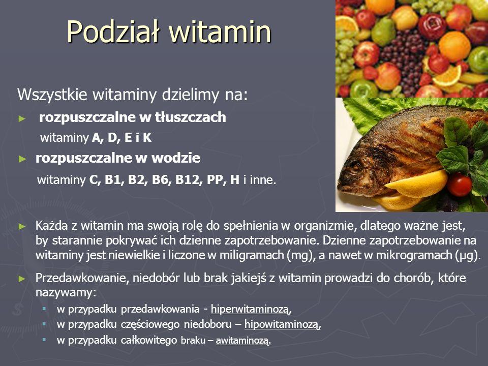 Podział witamin Wszystkie witaminy dzielimy na: ► ► rozpuszczalne w tłuszczach witaminy A, D, E i K ► ► rozpuszczalne w wodzie witaminy C, B1, B2, B6,