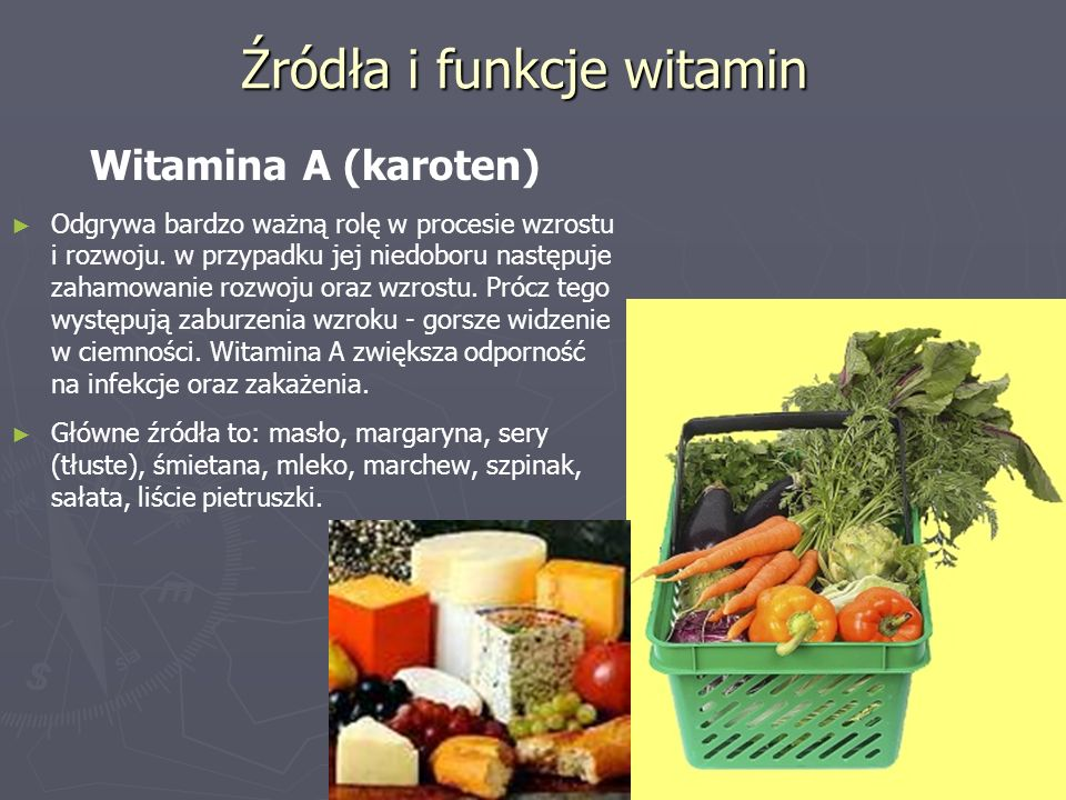 Źródła i funkcje witamin Witamina A (karoten) ► ► Odgrywa bardzo ważną rolę w procesie wzrostu i rozwoju. w przypadku jej niedoboru następuje zahamowa