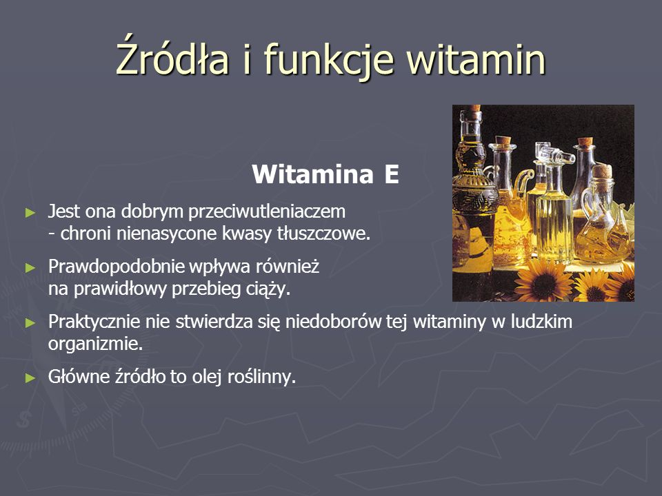 Źródła i funkcje witamin Witamina E ► ► Jest ona dobrym przeciwutleniaczem - chroni nienasycone kwasy tłuszczowe. ► ► Prawdopodobnie wpływa również na