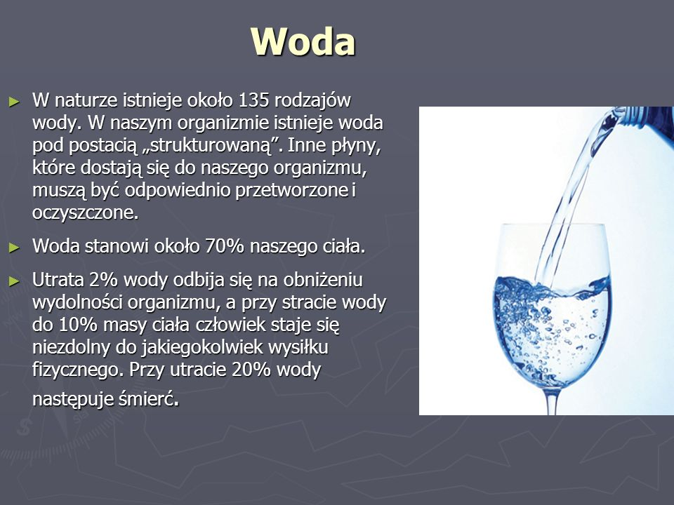 """Woda ► W naturze istnieje około 135 rodzajów wody. W naszym organizmie istnieje woda pod postacią """"strukturowaną"""". Inne płyny, które dostają się do na"""