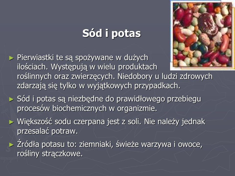 Sód i potas ► Pierwiastki te są spożywane w dużych ilościach. Występują w wielu produktach roślinnych oraz zwierzęcych. Niedobory u ludzi zdrowych zda