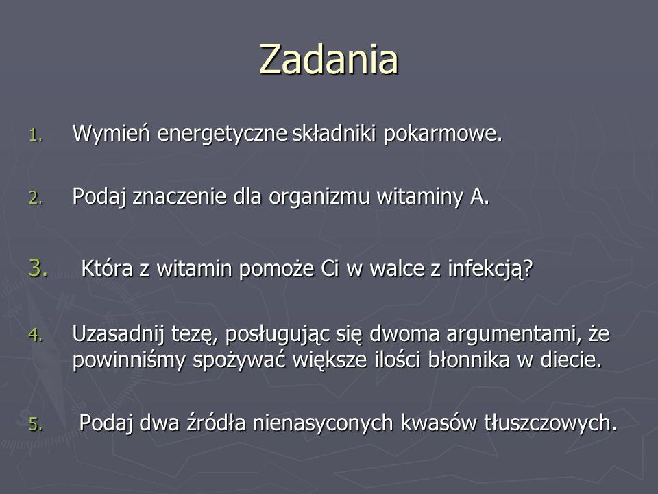 Zadania 1. Wymień energetyczne składniki pokarmowe. 2. Podaj znaczenie dla organizmu witaminy A. 3. Która z witamin pomoże Ci w walce z infekcją? 4. U