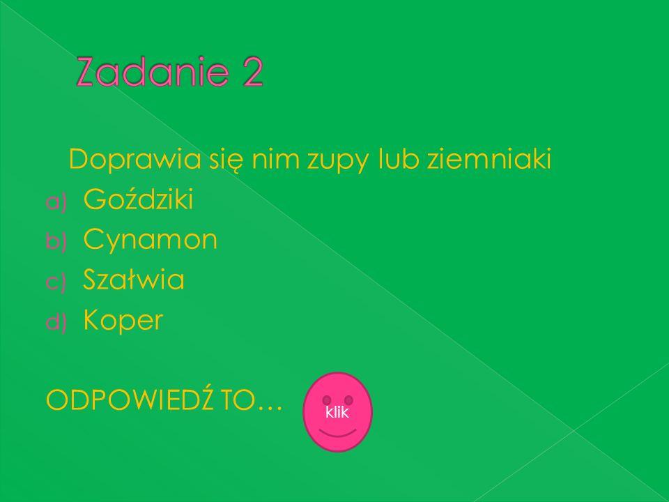 Doprawia się nim zupy lub ziemniaki a) Goździki b) Cynamon c) Szałwia d) Koper ODPOWIEDŹ TO… klik