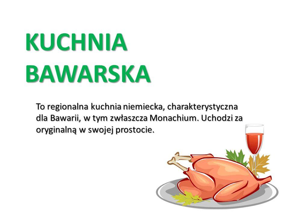 KUCHNIA BAWARSKA To regionalna kuchnia niemiecka, charakterystyczna dla Bawarii, w tym zwłaszcza Monachium.