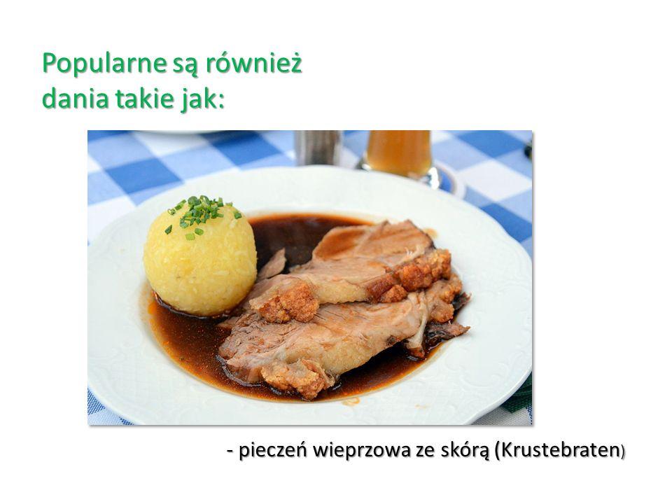 Popularne są również dania takie jak: - pieczeń wieprzowa ze skórą (Krustebraten )