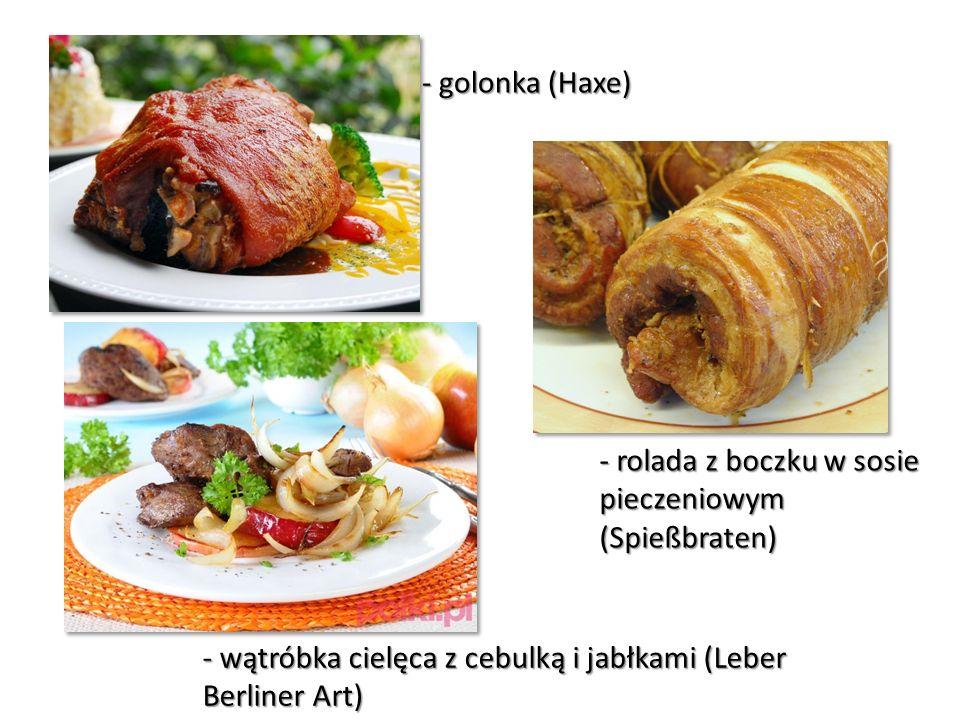 - golonka (Haxe) - rolada z boczku w sosie pieczeniowym (Spießbraten) - wątróbka cielęca z cebulką i jabłkami (Leber Berliner Art)