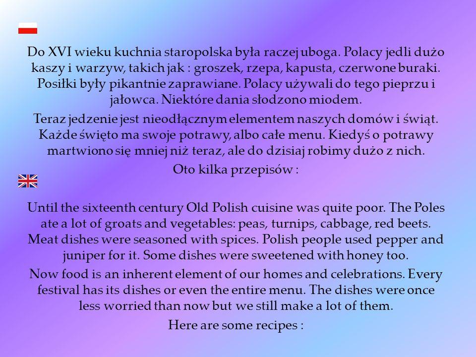 Do XVI wieku kuchnia staropolska była raczej uboga. Polacy jedli dużo kaszy i warzyw, takich jak : groszek, rzepa, kapusta, czerwone buraki. Posiłki b