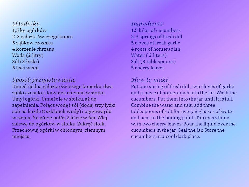 Sk ł adniki: 1,5 kg ogórków 2-3 gałązki świeżego kopru 5 ząbków czosnku 4 korzenie chrzanu Woda (2 litry) Sól (3 łyżki) 5 liści wiśni Sposób przygotow