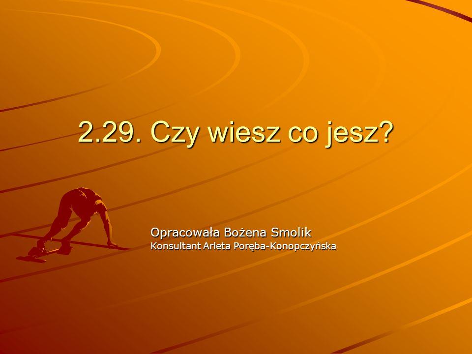2.29. Czy wiesz co jesz? Opracowała Bożena Smolik Konsultant Arleta Poręba-Konopczyńska