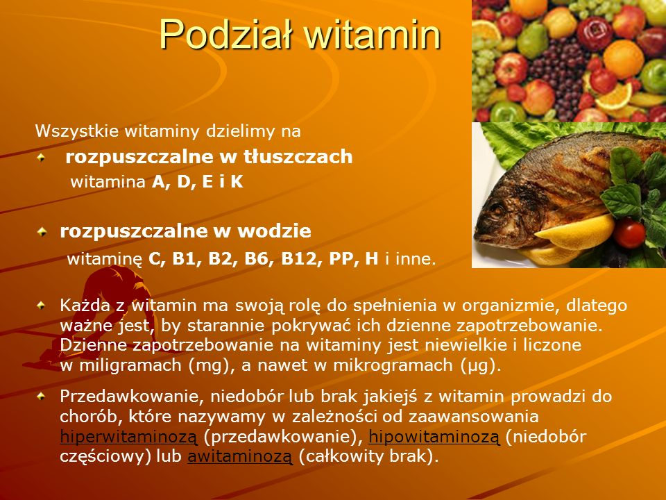Podział witamin Wszystkie witaminy dzielimy na rozpuszczalne w tłuszczach witamina A, D, E i K rozpuszczalne w wodzie witaminę C, B1, B2, B6, B12, PP,