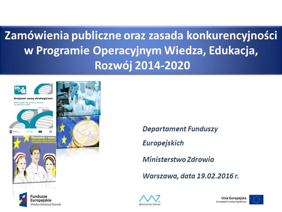 Zamówienia publiczne oraz zasada konkurencyjności w Programie Operacyjnym Wiedza, Edukacja, Rozwój 2014-2020 Departament Funduszy Europejskich Ministerstwo Zdrowia Warszawa, data 19.02.2016 r.