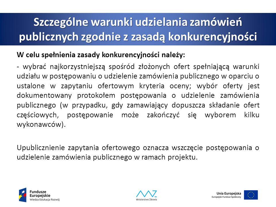 Szczególne warunki udzielania zamówień publicznych zgodnie z zasadą konkurencyjności W celu spełnienia zasady konkurencyjności należy: - wybrać najkorzystniejszą spośród złożonych ofert spełniającą warunki udziału w postępowaniu o udzielenie zamówienia publicznego w oparciu o ustalone w zapytaniu ofertowym kryteria oceny; wybór oferty jest dokumentowany protokołem postępowania o udzielenie zamówienia publicznego (w przypadku, gdy zamawiający dopuszcza składanie ofert częściowych, postępowanie może zakończyć się wyborem kilku wykonawców).