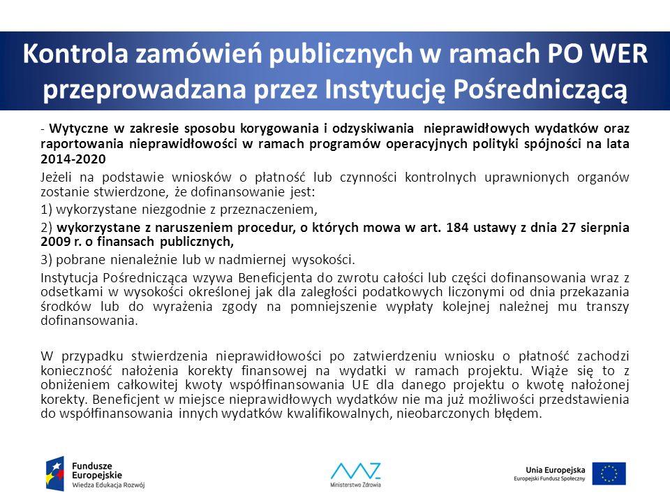 Kontrola zamówień publicznych w ramach PO WER przeprowadzana przez Instytucję Pośredniczącą - Wytyczne w zakresie sposobu korygowania i odzyskiwania nieprawidłowych wydatków oraz raportowania nieprawidłowości w ramach programów operacyjnych polityki spójności na lata 2014-2020 Jeżeli na podstawie wniosków o płatność lub czynności kontrolnych uprawnionych organów zostanie stwierdzone, że dofinansowanie jest: 1) wykorzystane niezgodnie z przeznaczeniem, 2) wykorzystane z naruszeniem procedur, o których mowa w art.