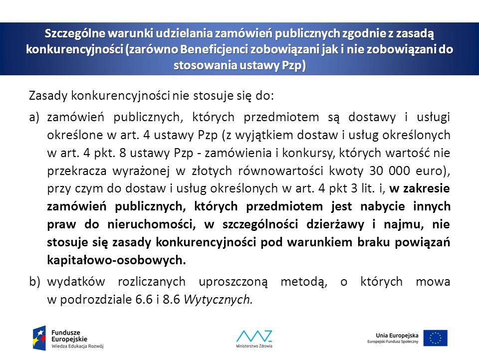 Szczególne warunki udzielania zamówień publicznych zgodnie z zasadą konkurencyjności (zarówno Beneficjenci zobowiązani jak i nie zobowiązani do stosowania ustawy Pzp) Zasady konkurencyjności nie stosuje się do: a)zamówień publicznych, których przedmiotem są dostawy i usługi określone w art.