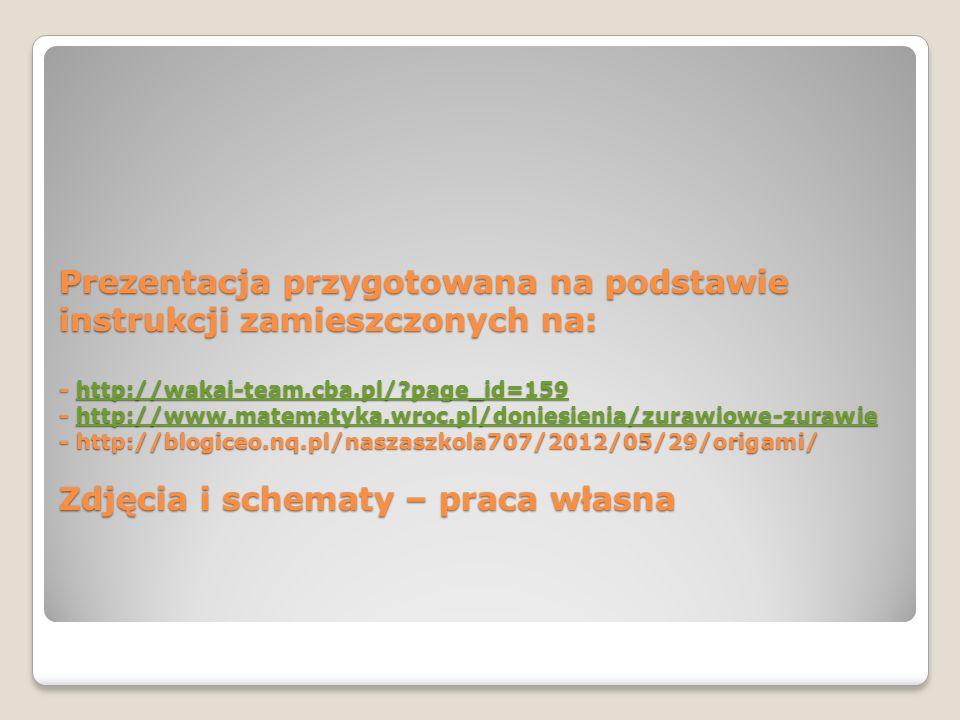 Prezentacja przygotowana na podstawie instrukcji zamieszczonych na: - http://wakai-team.cba.pl/ page_id=159 - http://www.matematyka.wroc.pl/doniesienia/zurawiowe-zurawie - http://blogiceo.nq.pl/naszaszkola707/2012/05/29/origami/ Zdjęcia i schematy – praca własna http://wakai-team.cba.pl/ page_id=159http://www.matematyka.wroc.pl/doniesienia/zurawiowe-zurawiehttp://wakai-team.cba.pl/ page_id=159http://www.matematyka.wroc.pl/doniesienia/zurawiowe-zurawie