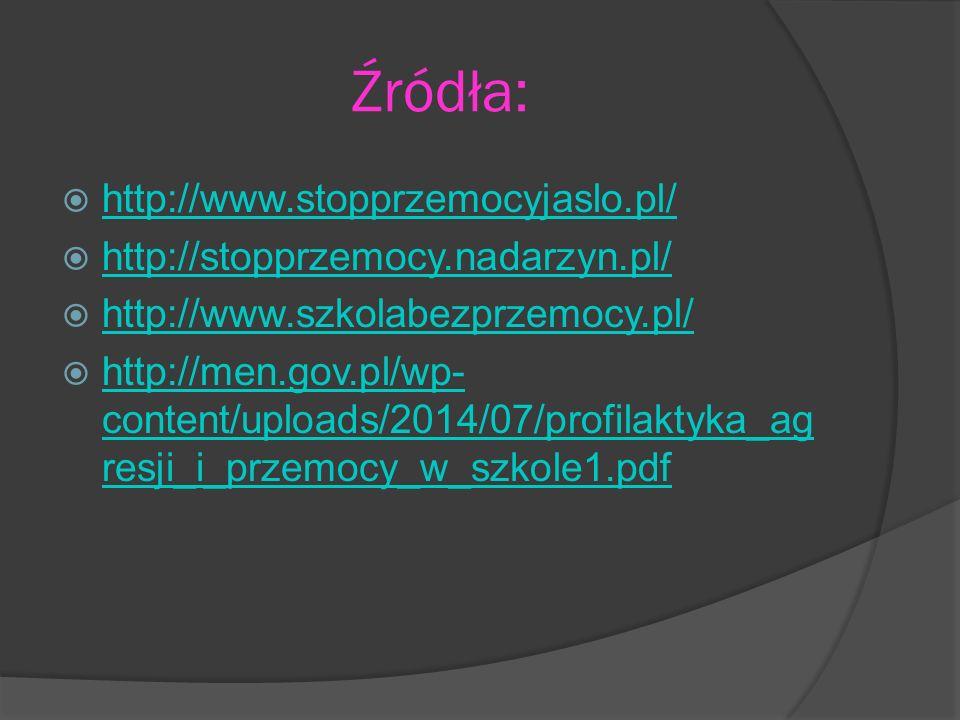 Źródła:  http://www.stopprzemocyjaslo.pl/ http://www.stopprzemocyjaslo.pl/  http://stopprzemocy.nadarzyn.pl/ http://stopprzemocy.nadarzyn.pl/  http://www.szkolabezprzemocy.pl/ http://www.szkolabezprzemocy.pl/  http://men.gov.pl/wp- content/uploads/2014/07/profilaktyka_ag resji_i_przemocy_w_szkole1.pdf http://men.gov.pl/wp- content/uploads/2014/07/profilaktyka_ag resji_i_przemocy_w_szkole1.pdf