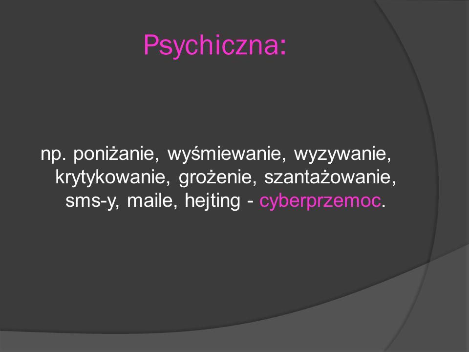 Psychiczna: np. poniżanie, wyśmiewanie, wyzywanie, krytykowanie, grożenie, szantażowanie, sms-y, maile, hejting - cyberprzemoc.