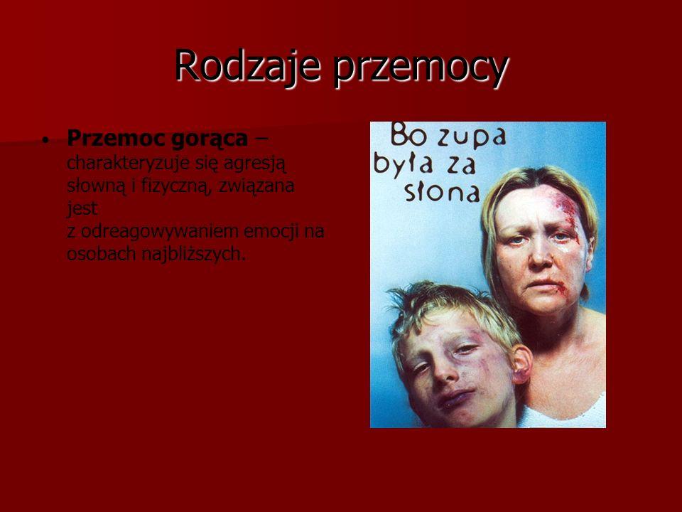 Rodzaje przemocy Przemoc gorąca – charakteryzuje się agresją słowną i fizyczną, związana jest z odreagowywaniem emocji na osobach najbliższych.