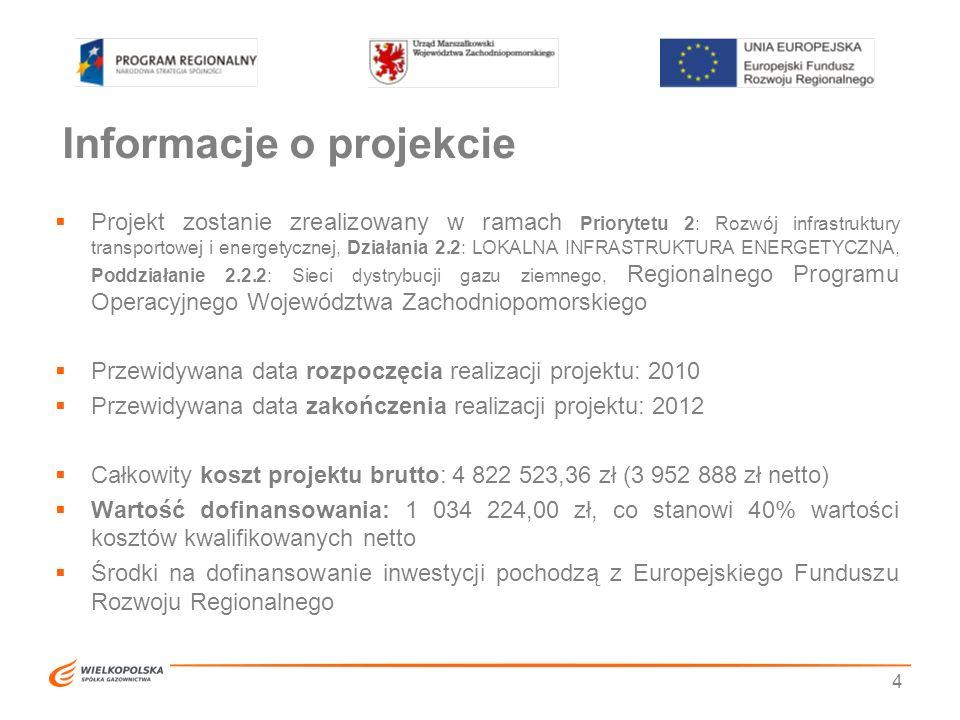 Informacje o projekcie  Projekt zostanie zrealizowany w ramach Priorytetu 2: Rozwój infrastruktury transportowej i energetycznej, Działania 2.2: LOKALNA INFRASTRUKTURA ENERGETYCZNA, Poddziałanie 2.2.2: Sieci dystrybucji gazu ziemnego, Regionalnego Programu Operacyjnego Województwa Zachodniopomorskiego  Przewidywana data rozpoczęcia realizacji projektu: 2010  Przewidywana data zakończenia realizacji projektu: 2012  Całkowity koszt projektu brutto: 4 822 523,36 zł (3 952 888 zł netto)  Wartość dofinansowania: 1 034 224,00 zł, co stanowi 40% wartości kosztów kwalifikowanych netto  Środki na dofinansowanie inwestycji pochodzą z Europejskiego Funduszu Rozwoju Regionalnego 4