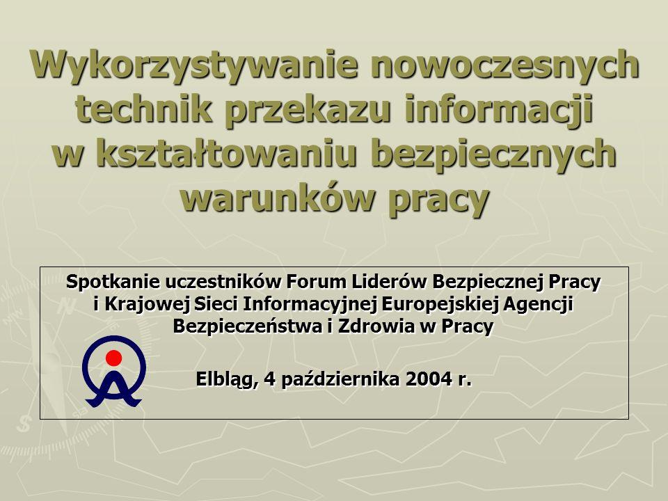 Wykorzystywanie nowoczesnych technik przekazu informacji w kształtowaniu bezpiecznych warunków pracy Spotkanie uczestników Forum Liderów Bezpiecznej Pracy i Krajowej Sieci Informacyjnej Europejskiej Agencji Bezpieczeństwa i Zdrowia w Pracy Elbląg, 4 października 2004 r.