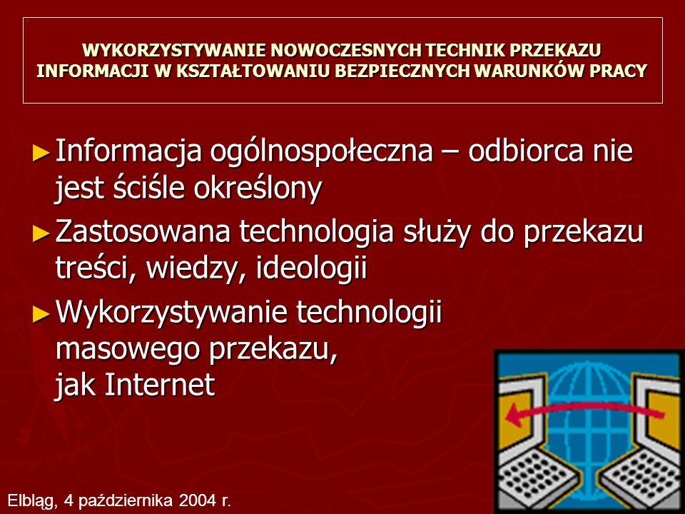 WYKORZYSTYWANIE NOWOCZESNYCH TECHNIK PRZEKAZU INFORMACJI W KSZTAŁTOWANIU BEZPIECZNYCH WARUNKÓW PRACY ► Informacja ogólnospołeczna – odbiorca nie jest ściśle określony ► Zastosowana technologia służy do przekazu treści, wiedzy, ideologii ► Wykorzystywanie technologii masowego przekazu, jak Internet Elbląg, 4 października 2004 r.