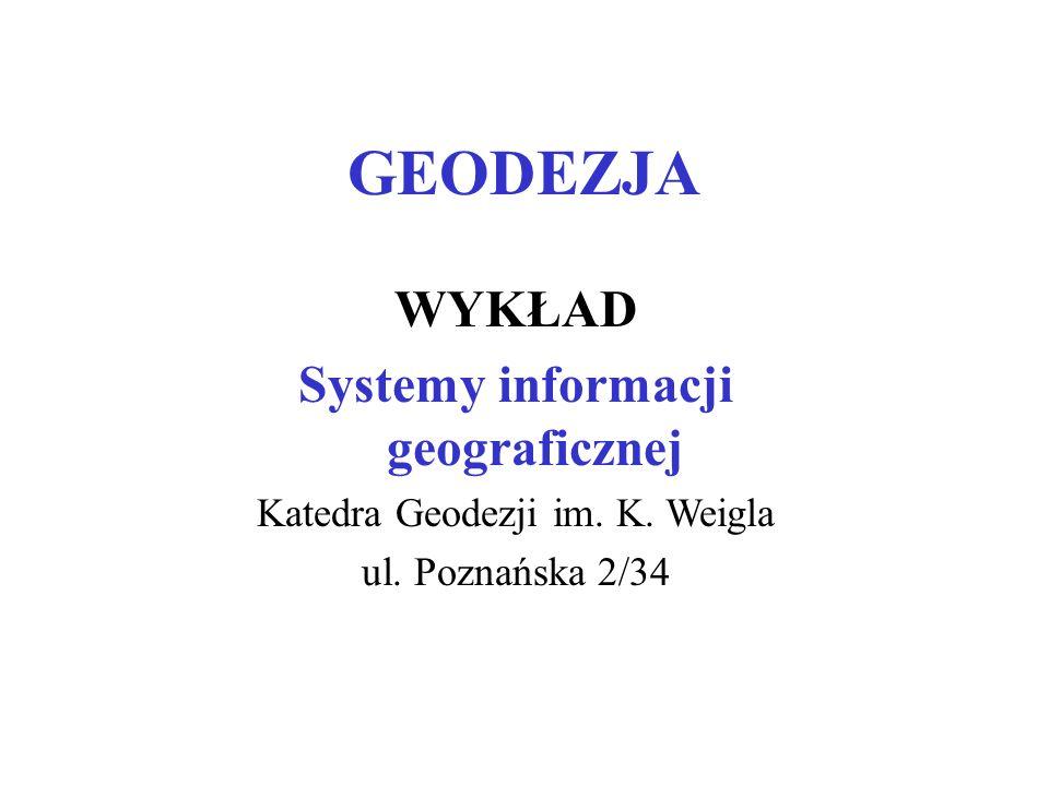 GEODEZJA WYKŁAD Systemy informacji geograficznej Katedra Geodezji im. K. Weigla ul. Poznańska 2/34