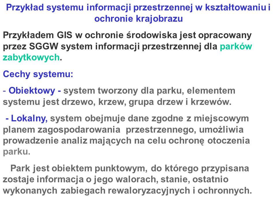 Przykład systemu informacji przestrzennej w kształtowaniu i ochronie krajobrazu Przykładem GIS w ochronie środowiska jest opracowany przez SGGW system informacji przestrzennej dla parków zabytkowych.