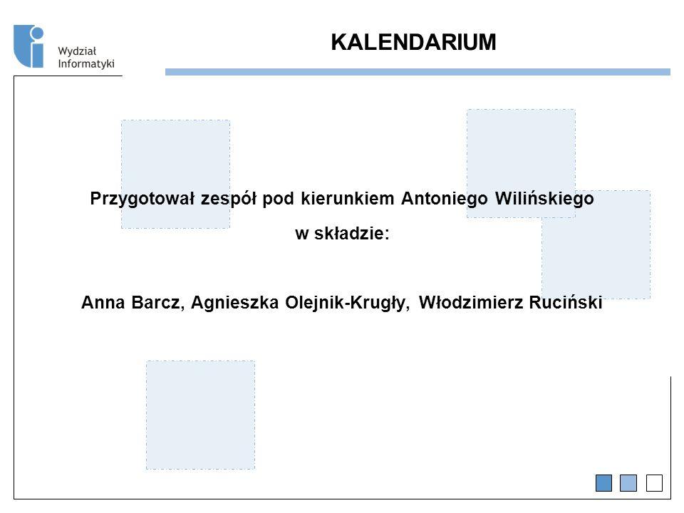 KALENDARIUM Przygotował zespół pod kierunkiem Antoniego Wilińskiego w składzie: Anna Barcz, Agnieszka Olejnik-Krugły, Włodzimierz Ruciński