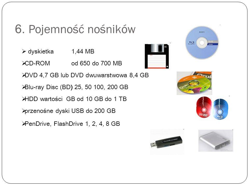 6. Pojemność nośników  dyskietka 1,44 MB  CD-ROM od 650 do 700 MB  DVD 4,7 GB lub DVD dwuwarstwowa 8,4 GB  Blu-ray Disc (BD) 25, 50 100, 200 GB 
