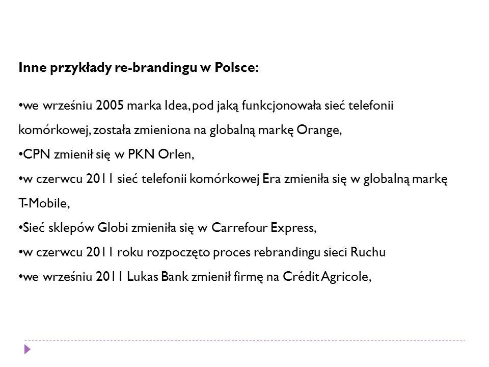 Inne przykłady re-brandingu w Polsce: we wrześniu 2005 marka Idea, pod jaką funkcjonowała sieć telefonii komórkowej, została zmieniona na globalną markę Orange, CPN zmienił się w PKN Orlen, w czerwcu 2011 sieć telefonii komórkowej Era zmieniła się w globalną markę T-Mobile, Sieć sklepów Globi zmieniła się w Carrefour Express, w czerwcu 2011 roku rozpoczęto proces rebrandingu sieci Ruchu we wrześniu 2011 Lukas Bank zmienił firmę na Crédit Agricole,