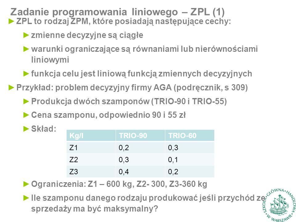 Zadanie programowania liniowego – ZPL (1) ►ZPL to rodzaj ZPM, które posiadają następujące cechy: ►zmienne decyzyjne są ciągłe ►warunki ograniczające s