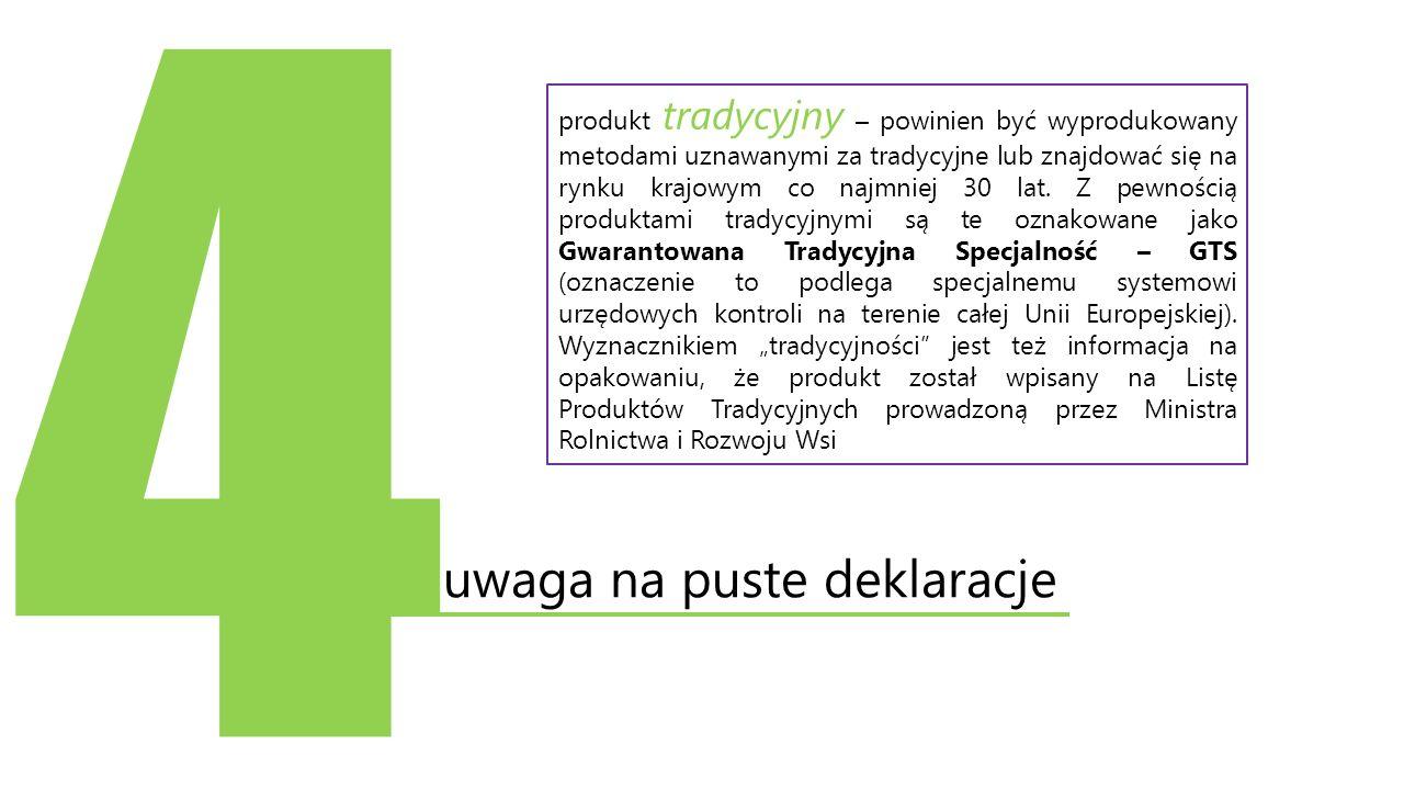 4 uwaga na puste deklaracje produkt tradycyjny – powinien być wyprodukowany metodami uznawanymi za tradycyjne lub znajdować się na rynku krajowym co n