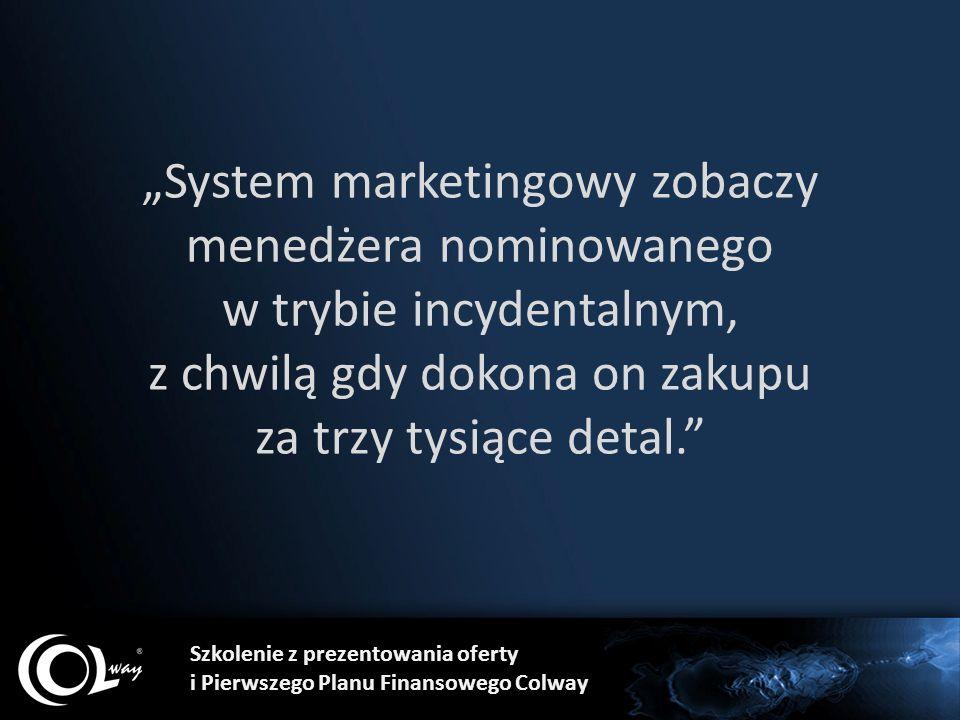 """""""System marketingowy zobaczy menedżera nominowanego w trybie incydentalnym, z chwilą gdy dokona on zakupu za trzy tysiące detal. Szkolenie z prezentowania oferty i Pierwszego Planu Finansowego Colway"""