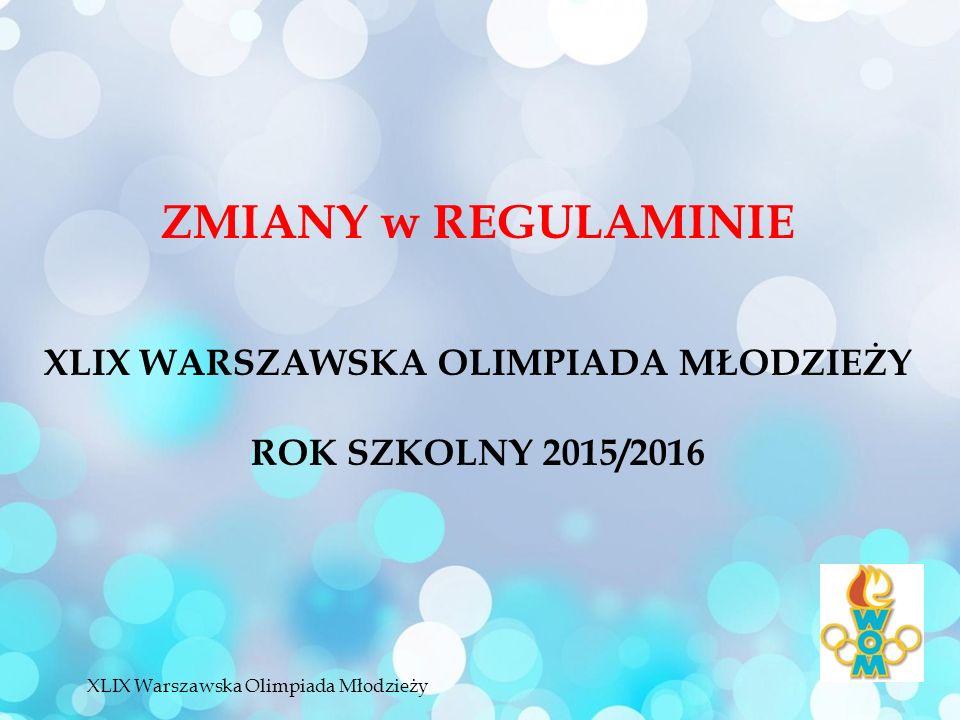 ZMIANY w REGULAMINIE XLIX WARSZAWSKA OLIMPIADA MŁODZIEŻY ROK SZKOLNY 2015/2016 XLIX Warszawska Olimpiada Młodzieży