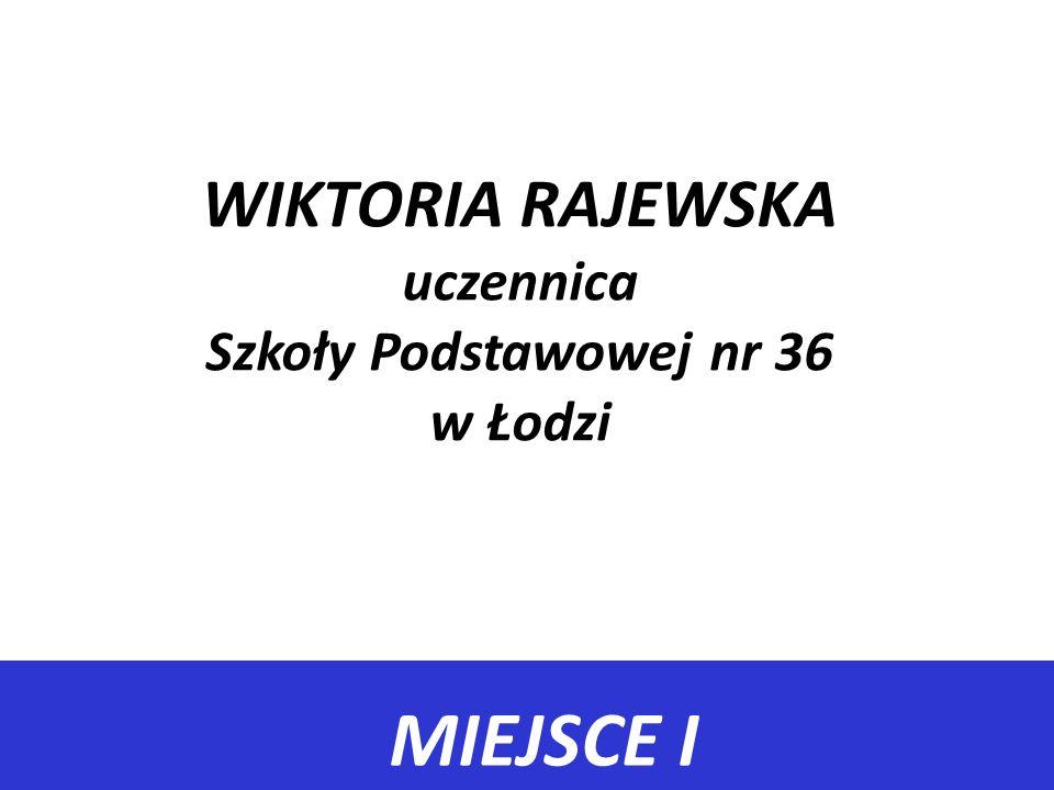 MIEJSCE I WIKTORIA RAJEWSKA uczennica Szkoły Podstawowej nr 36 w Łodzi