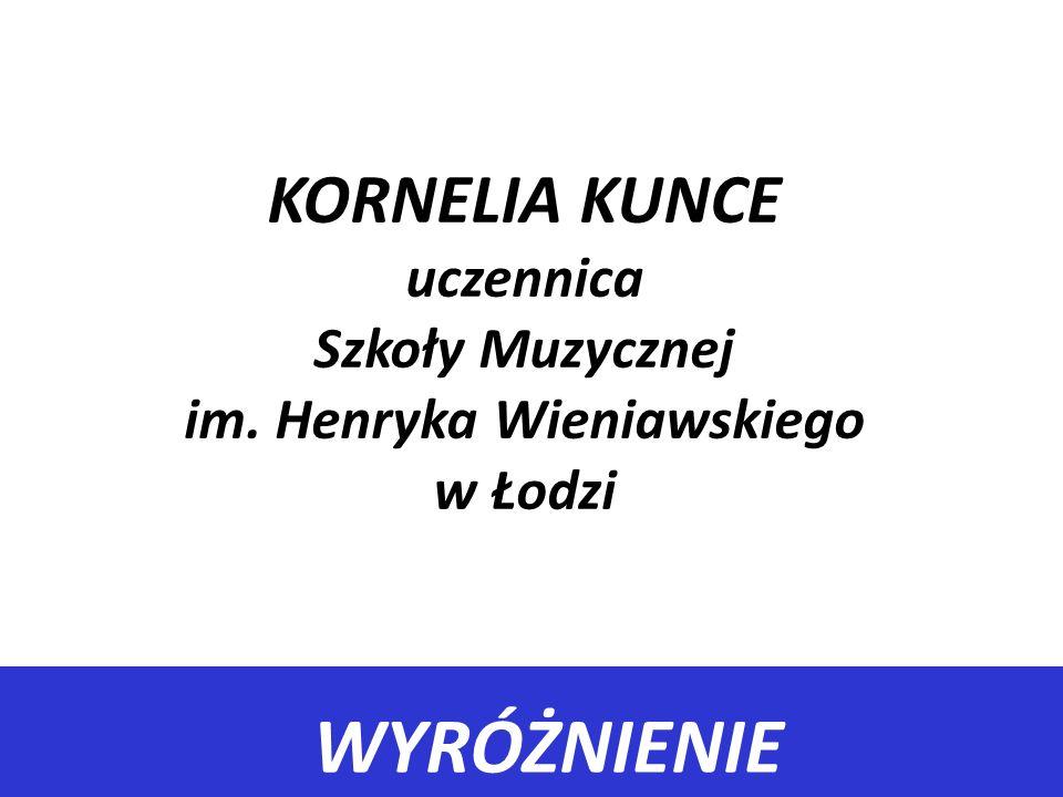WYRÓŻNIENIE KORNELIA KUNCE uczennica Szkoły Muzycznej im. Henryka Wieniawskiego w Łodzi