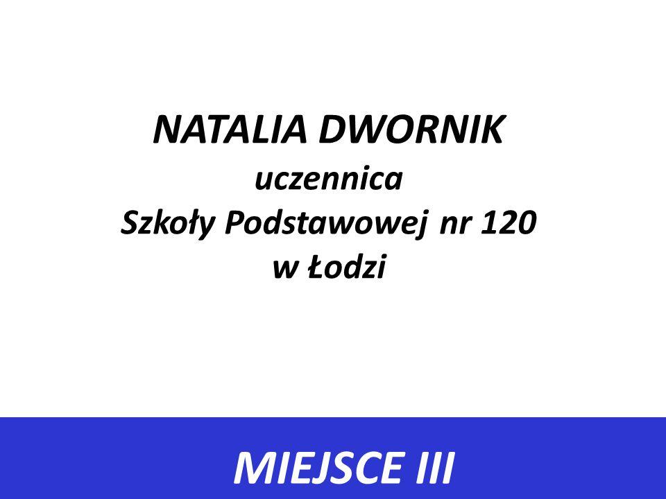 MIEJSCE III NATALIA DWORNIK uczennica Szkoły Podstawowej nr 120 w Łodzi