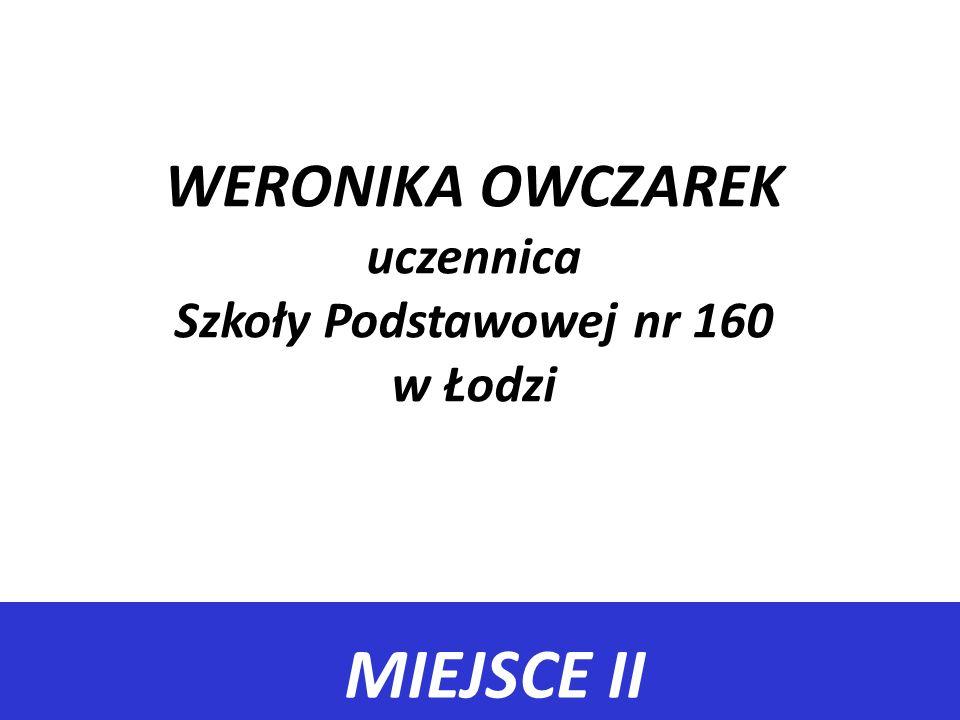 MIEJSCE II WERONIKA OWCZAREK uczennica Szkoły Podstawowej nr 160 w Łodzi