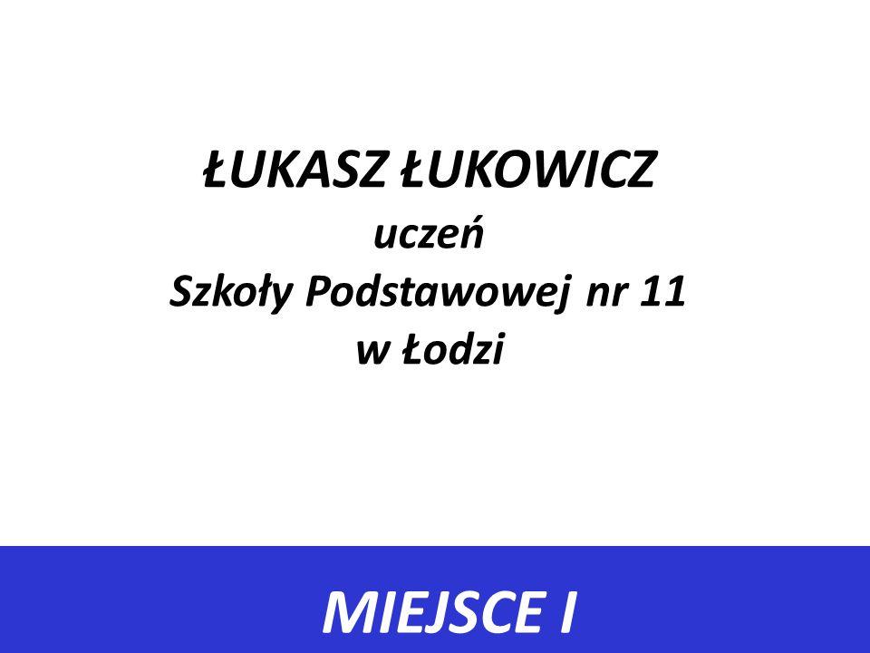 MIEJSCE I ŁUKASZ ŁUKOWICZ uczeń Szkoły Podstawowej nr 11 w Łodzi