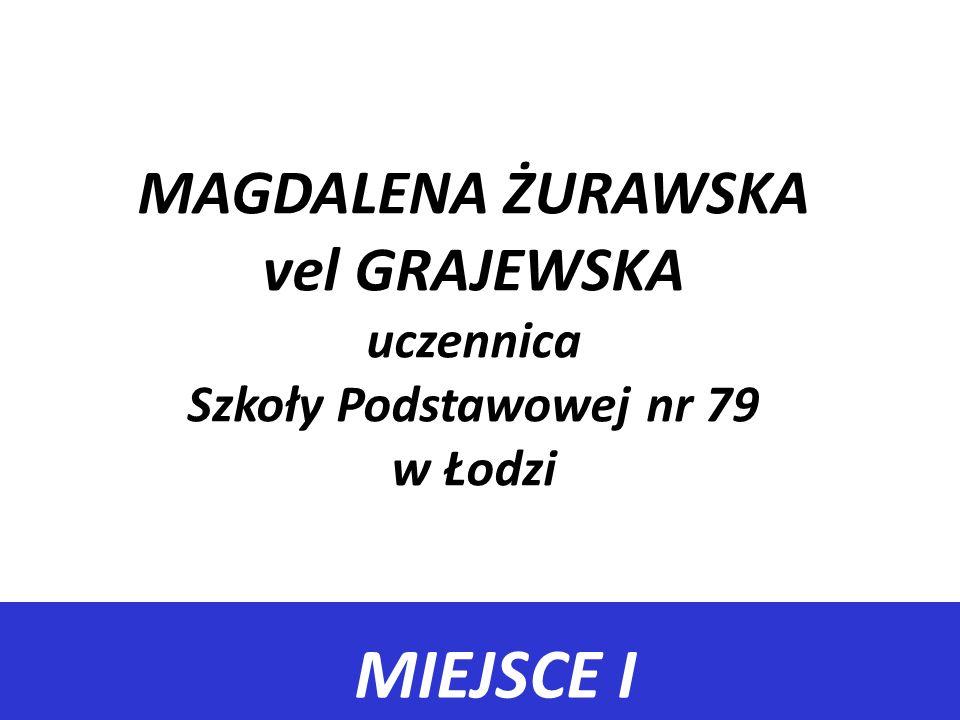 MIEJSCE I MAGDALENA ŻURAWSKA vel GRAJEWSKA uczennica Szkoły Podstawowej nr 79 w Łodzi