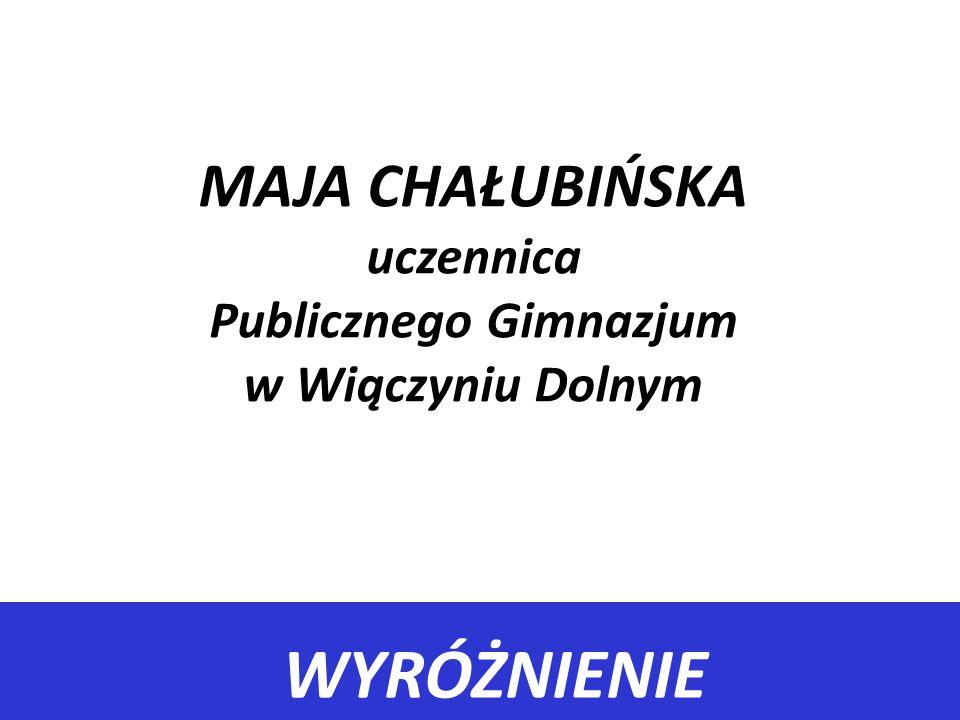 WYRÓŻNIENIE MAJA CHAŁUBIŃSKA uczennica Publicznego Gimnazjum w Wiączyniu Dolnym