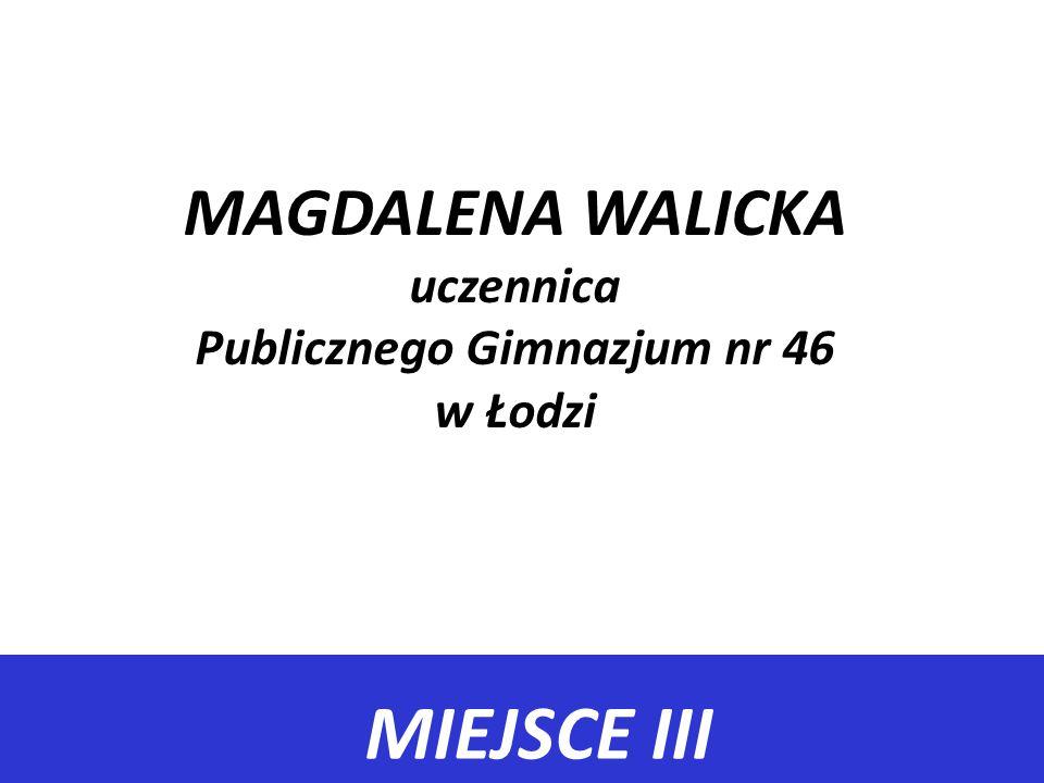 MIEJSCE III MAGDALENA WALICKA uczennica Publicznego Gimnazjum nr 46 w Łodzi