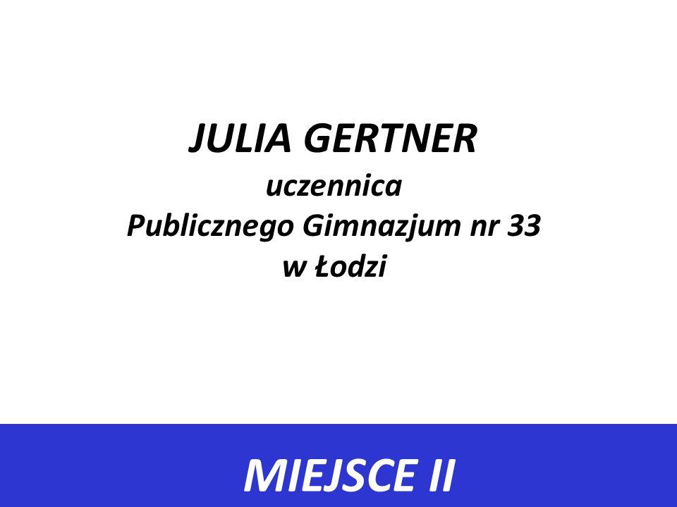 MIEJSCE II JULIA GERTNER uczennica Publicznego Gimnazjum nr 33 w Łodzi
