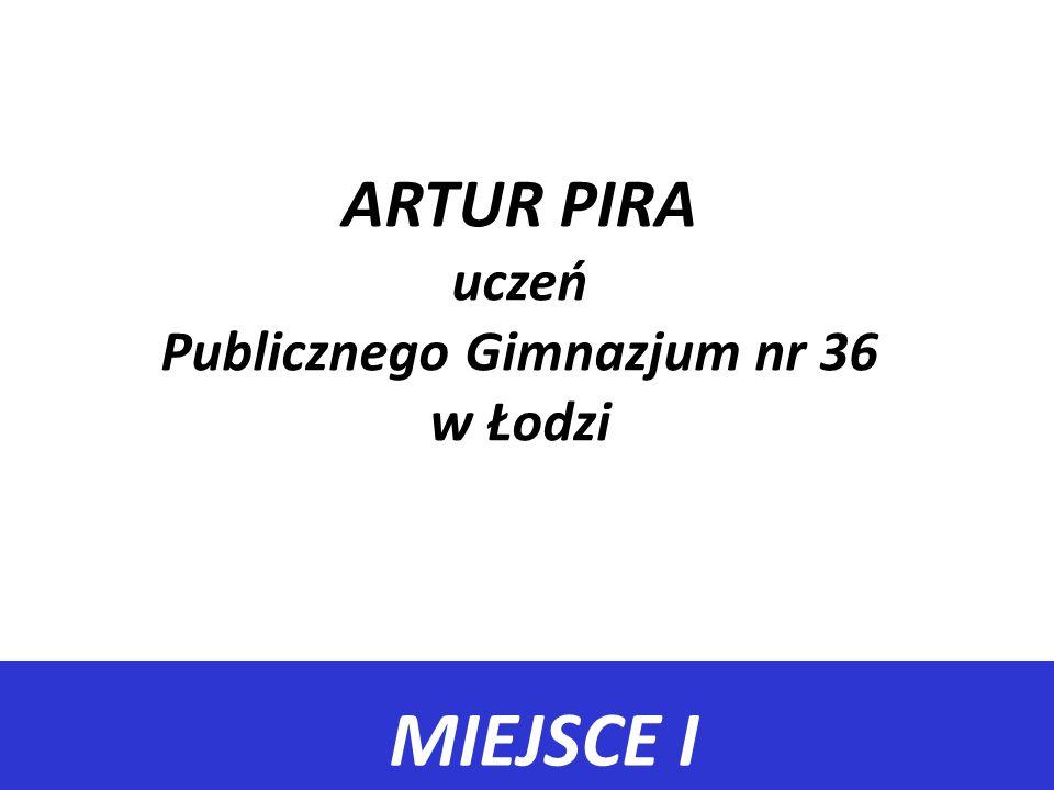 MIEJSCE I ARTUR PIRA uczeń Publicznego Gimnazjum nr 36 w Łodzi