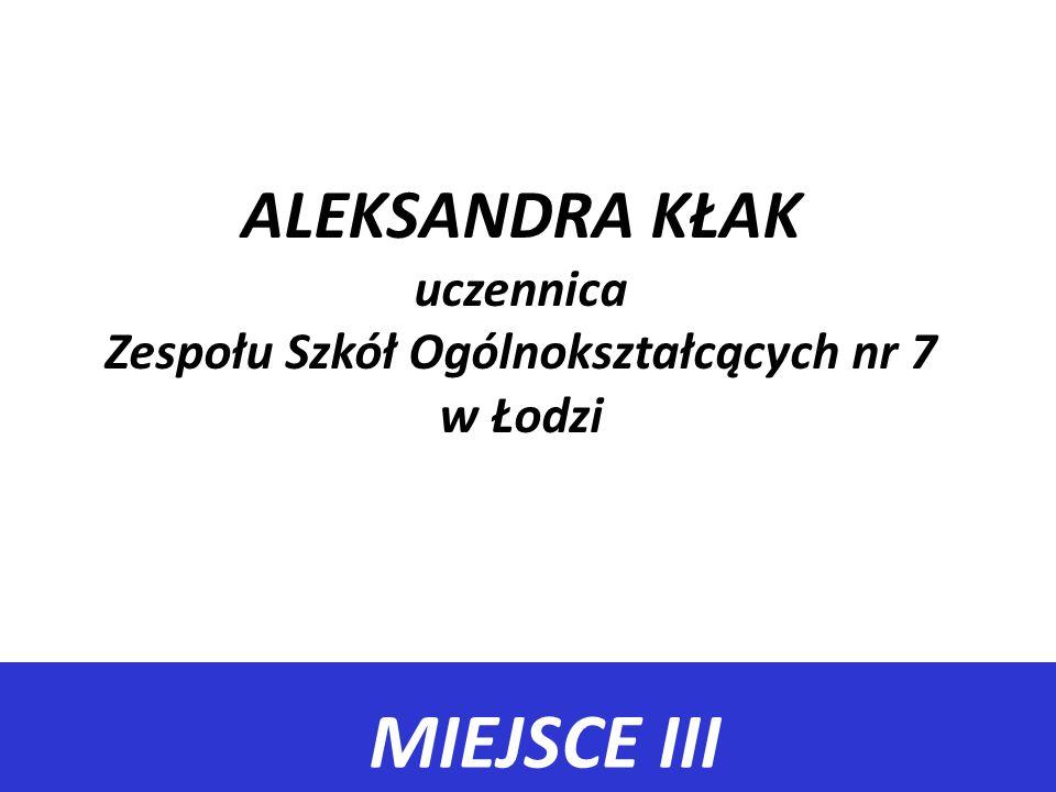 MIEJSCE III ALEKSANDRA KŁAK uczennica Zespołu Szkół Ogólnokształcących nr 7 w Łodzi