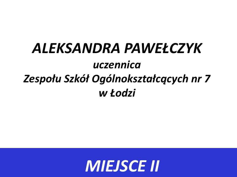 MIEJSCE II ALEKSANDRA PAWEŁCZYK uczennica Zespołu Szkół Ogólnokształcących nr 7 w Łodzi