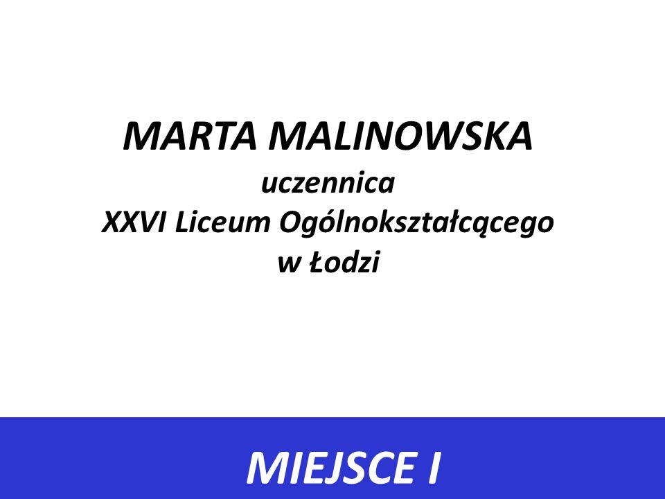 MIEJSCE I MARTA MALINOWSKA uczennica XXVI Liceum Ogólnokształcącego w Łodzi