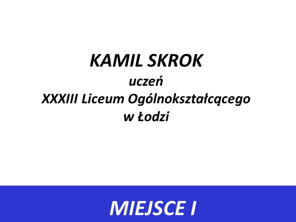 MIEJSCE I KAMIL SKROK uczeń XXXIII Liceum Ogólnokształcącego w Łodzi